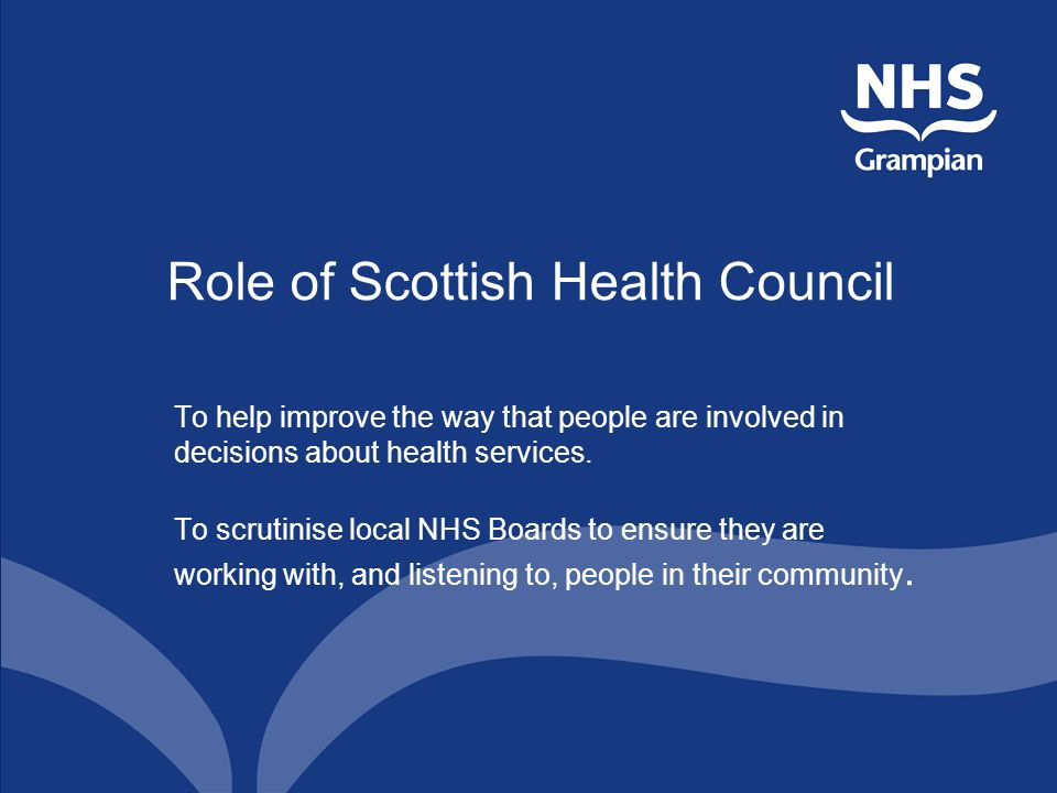 Role of Scottish Health Council To help improve the way that people are involved in decisions about health services.