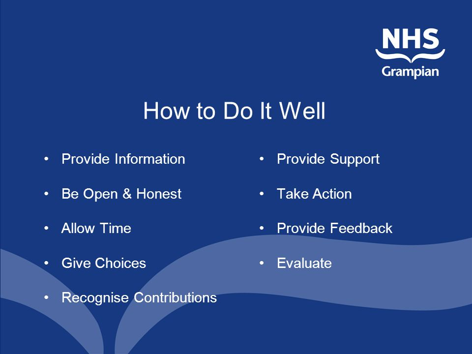 How to Do It Well Provide Information Be Open & Honest Allow Time Give Choices Recognise Contributions Provide Support Take Action Provide Feedback Evaluate