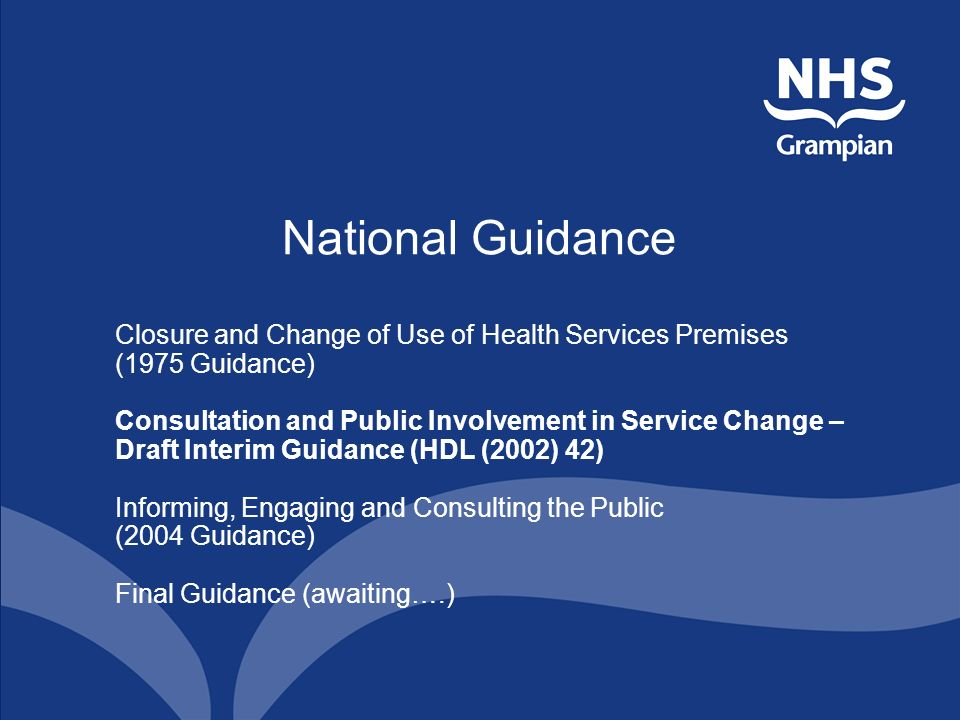 National Guidance Closure and Change of Use of Health Services Premises (1975 Guidance) Consultation and Public Involvement in Service Change – Draft Interim Guidance (HDL (2002) 42) Informing, Engaging and Consulting the Public (2004 Guidance) Final Guidance (awaiting….)