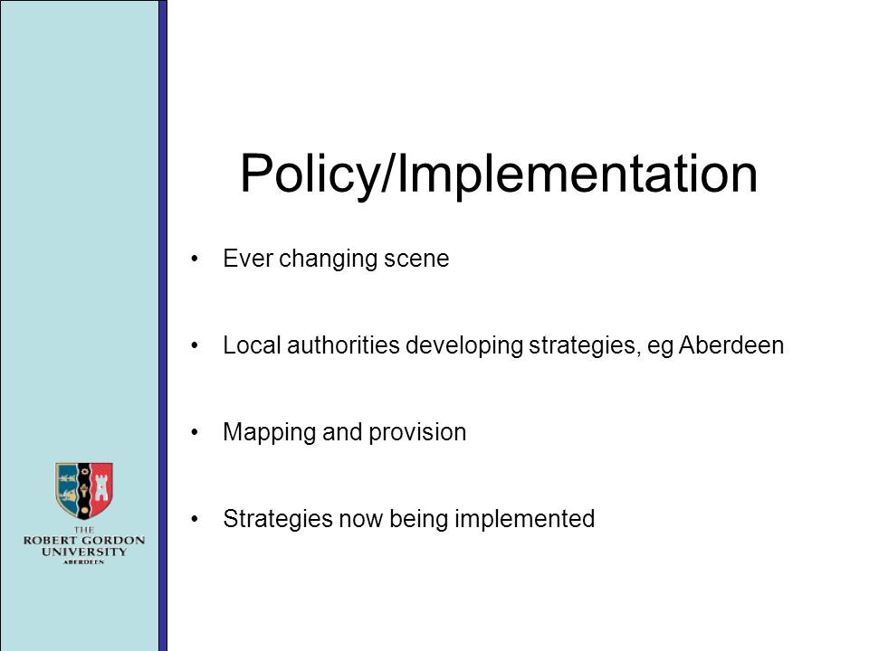 Policy/Implementation Ever changing scene Local authorities developing strategies, eg Aberdeen Mapping and provision Strategies now being implemented