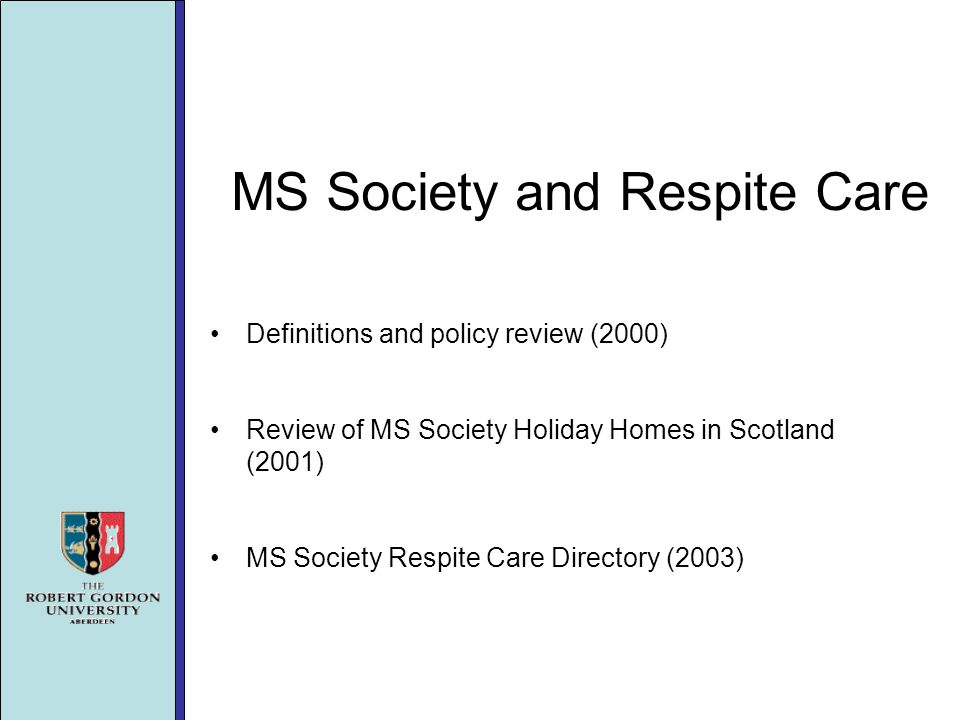 MS Society and Respite Care Definitions and policy review (2000) Review of MS Society Holiday Homes in Scotland (2001) MS Society Respite Care Directory (2003)
