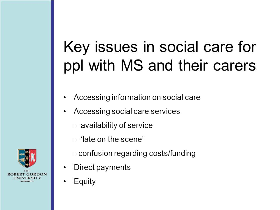 Key issues in social care for ppl with MS and their carers Accessing information on social care Accessing social care services - availability of service - late on the scene - confusion regarding costs/funding Direct payments Equity