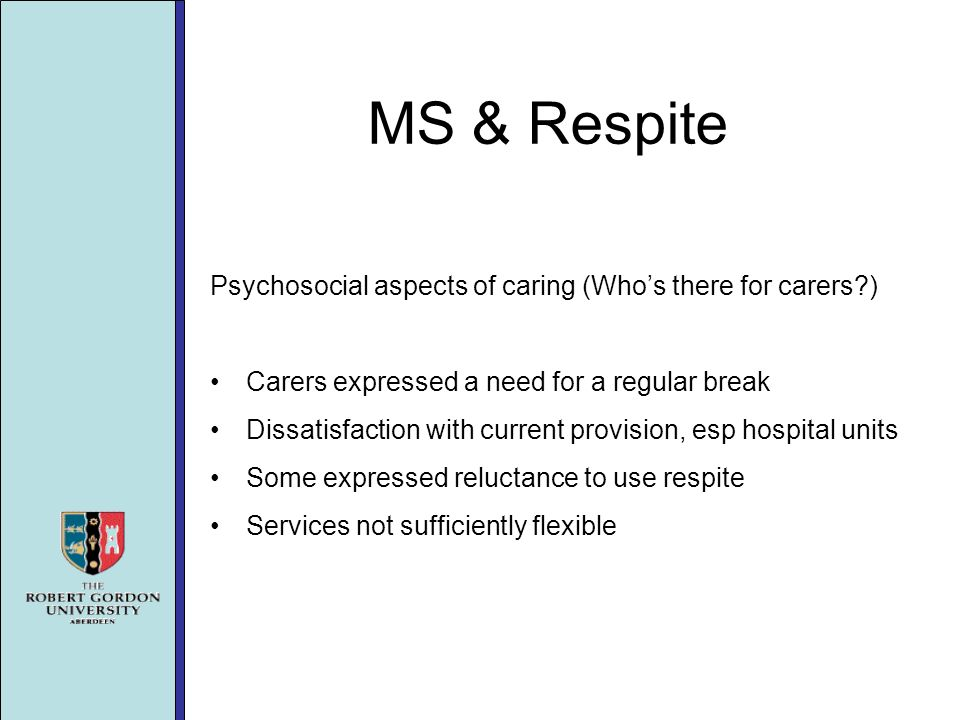 MS & Respite Psychosocial aspects of caring (Whos there for carers ) Carers expressed a need for a regular break Dissatisfaction with current provision, esp hospital units Some expressed reluctance to use respite Services not sufficiently flexible