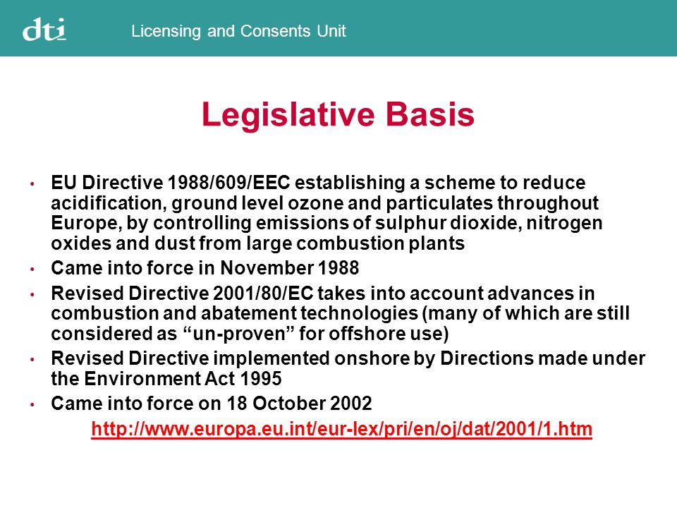 Licensing and Consents Unit Legislative Basis EU Directive 1988/609/EEC establishing a scheme to reduce acidification, ground level ozone and particulates throughout Europe, by controlling emissions of sulphur dioxide, nitrogen oxides and dust from large combustion plants Came into force in November 1988 Revised Directive 2001/80/EC takes into account advances in combustion and abatement technologies (many of which are still considered as un-proven for offshore use) Revised Directive implemented onshore by Directions made under the Environment Act 1995 Came into force on 18 October 2002 http://www.europa.eu.int/eur-lex/pri/en/oj/dat/2001/1.htm