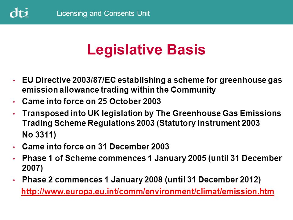 Licensing and Consents Unit Legislative Basis EU Directive 2003/87/EC establishing a scheme for greenhouse gas emission allowance trading within the Community Came into force on 25 October 2003 Transposed into UK legislation by The Greenhouse Gas Emissions Trading Scheme Regulations 2003 (Statutory Instrument 2003 No 3311) Came into force on 31 December 2003 Phase 1 of Scheme commences 1 January 2005 (until 31 December 2007) Phase 2 commences 1 January 2008 (until 31 December 2012) http://www.europa.eu.int/comm/environment/climat/emission.htm
