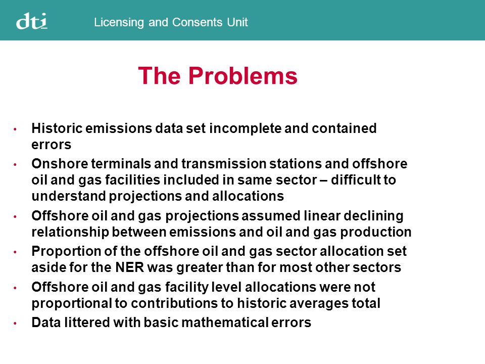 Licensing and Consents Unit The Problems Historic emissions data set incomplete and contained errors Onshore terminals and transmission stations and offshore oil and gas facilities included in same sector – difficult to understand projections and allocations Offshore oil and gas projections assumed linear declining relationship between emissions and oil and gas production Proportion of the offshore oil and gas sector allocation set aside for the NER was greater than for most other sectors Offshore oil and gas facility level allocations were not proportional to contributions to historic averages total Data littered with basic mathematical errors