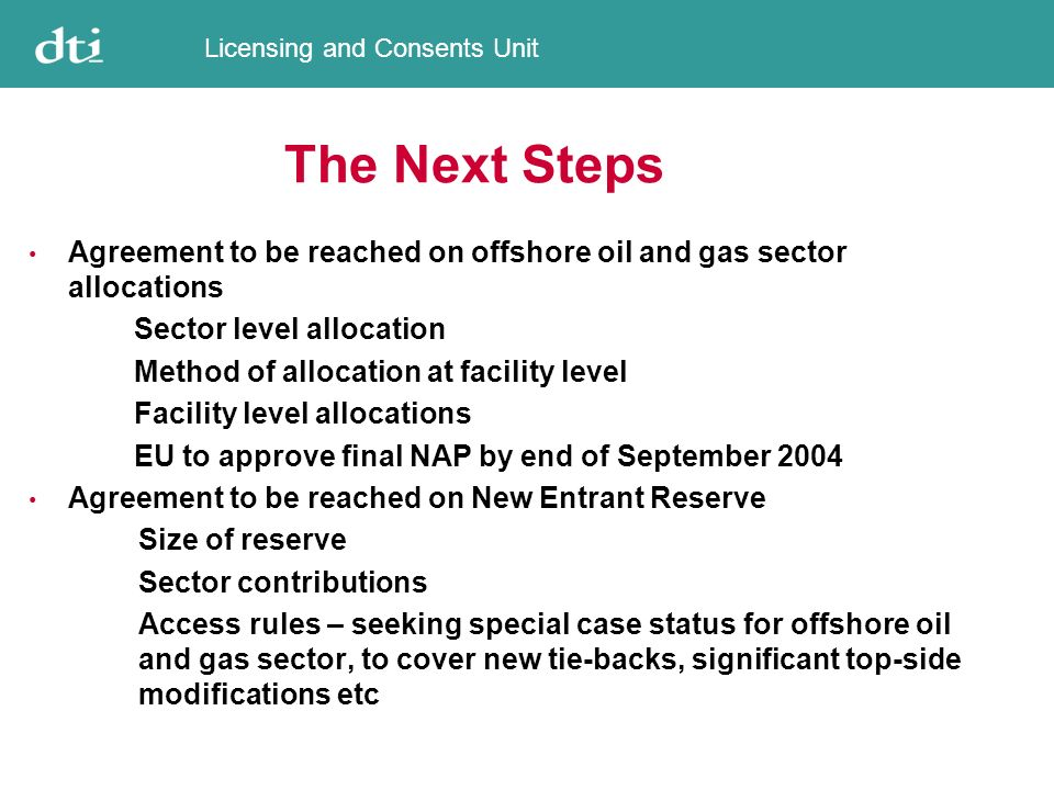Licensing and Consents Unit The Next Steps Agreement to be reached on offshore oil and gas sector allocations Sector level allocation Method of allocation at facility level Facility level allocations EU to approve final NAP by end of September 2004 Agreement to be reached on New Entrant Reserve Size of reserve Sector contributions Access rules – seeking special case status for offshore oil and gas sector, to cover new tie-backs, significant top-side modifications etc