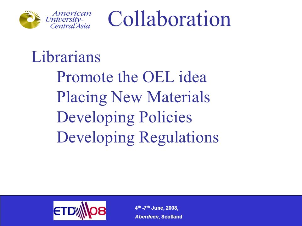 Collaboration Librarians Promote the OEL idea Placing New Materials Developing Policies Developing Regulations 4 th -7 th June, 2008, Aberdeen, Scotland