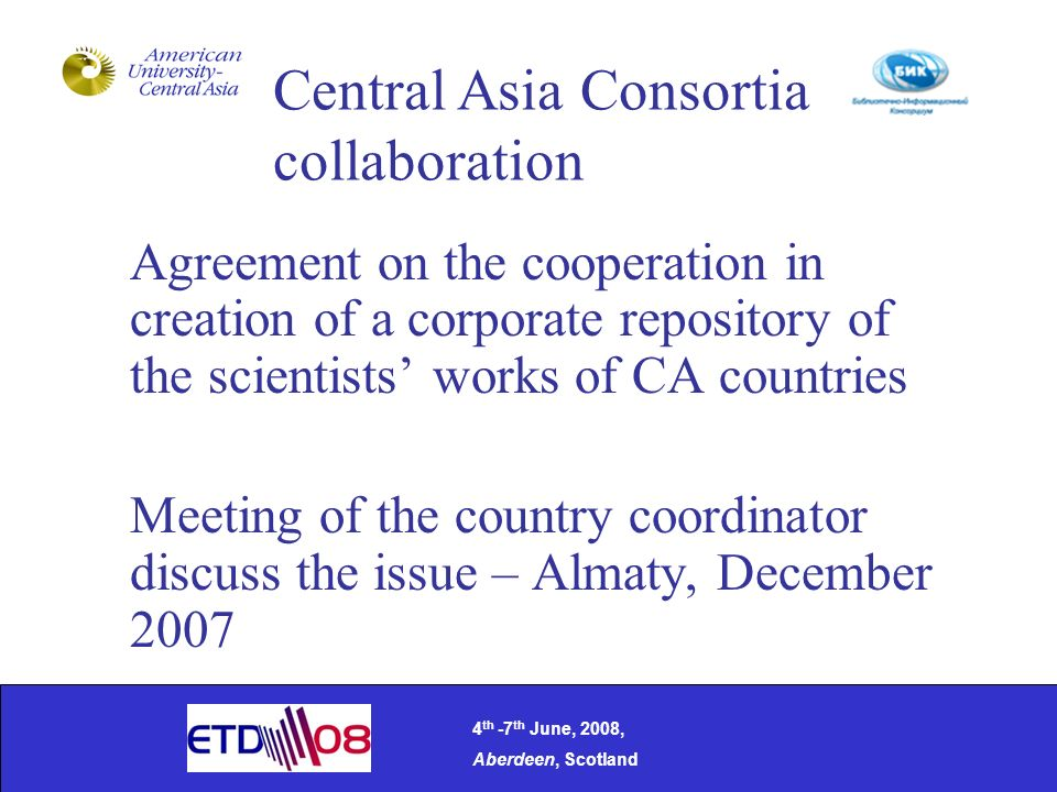 Agreement on the cooperation in creation of a corporate repository of the scientists works of CA countries Meeting of the country coordinator discuss the issue – Almaty, December 2007 4 th -7 th June, 2008, Aberdeen, Scotland Central Asia Consortia collaboration