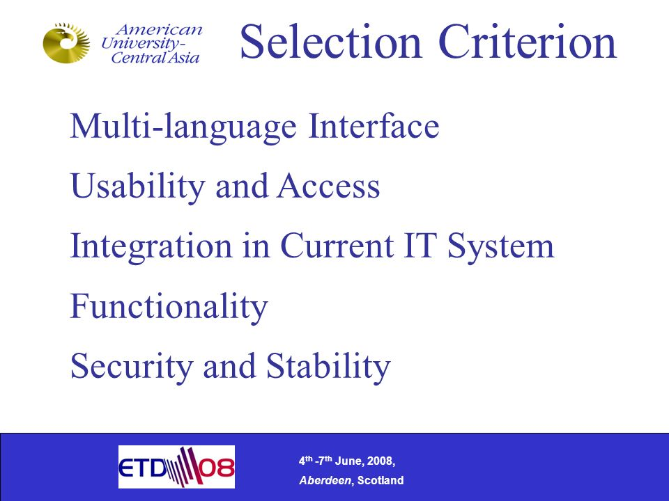 Selection Criterion Multi-language Interface Usability and Access Integration in Current IT System Functionality Security and Stability 4 th -7 th June, 2008, Aberdeen, Scotland