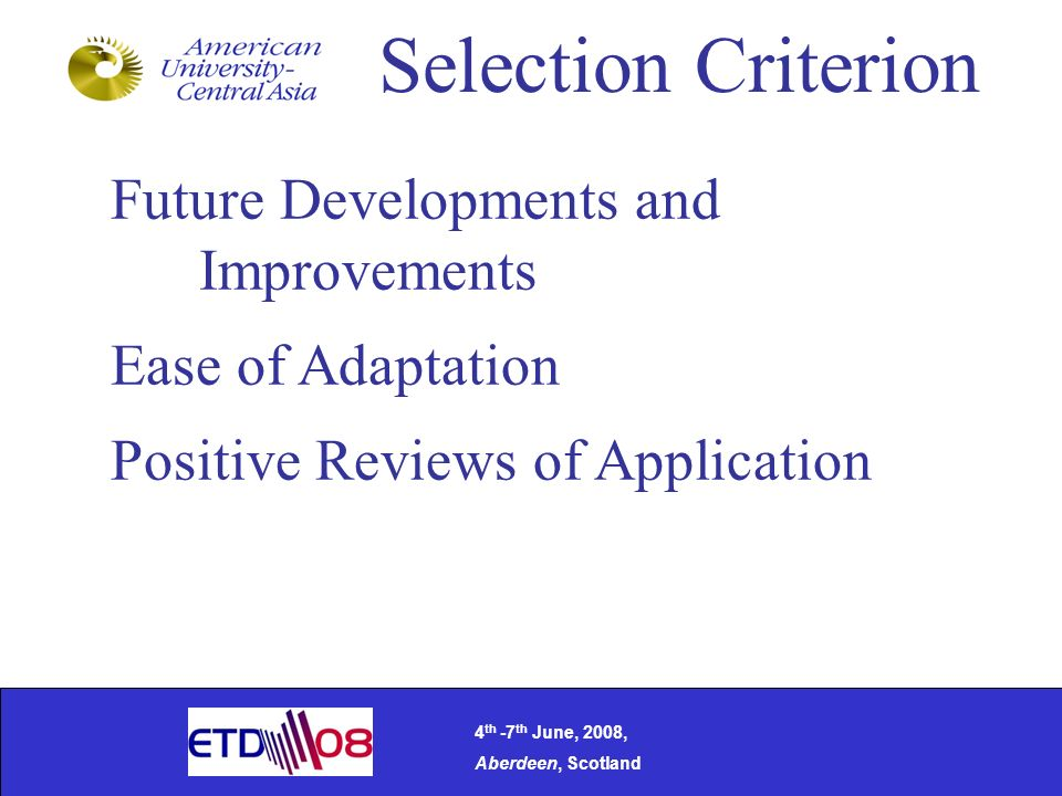 Selection Criterion Future Developments and Improvements Ease of Adaptation Positive Reviews of Application 4 th -7 th June, 2008, Aberdeen, Scotland