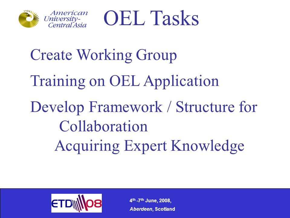 OEL Tasks Create Working Group Training on OEL Application Develop Framework / Structure for Collaboration Acquiring Expert Knowledge 4 th -7 th June, 2008, Aberdeen, Scotland