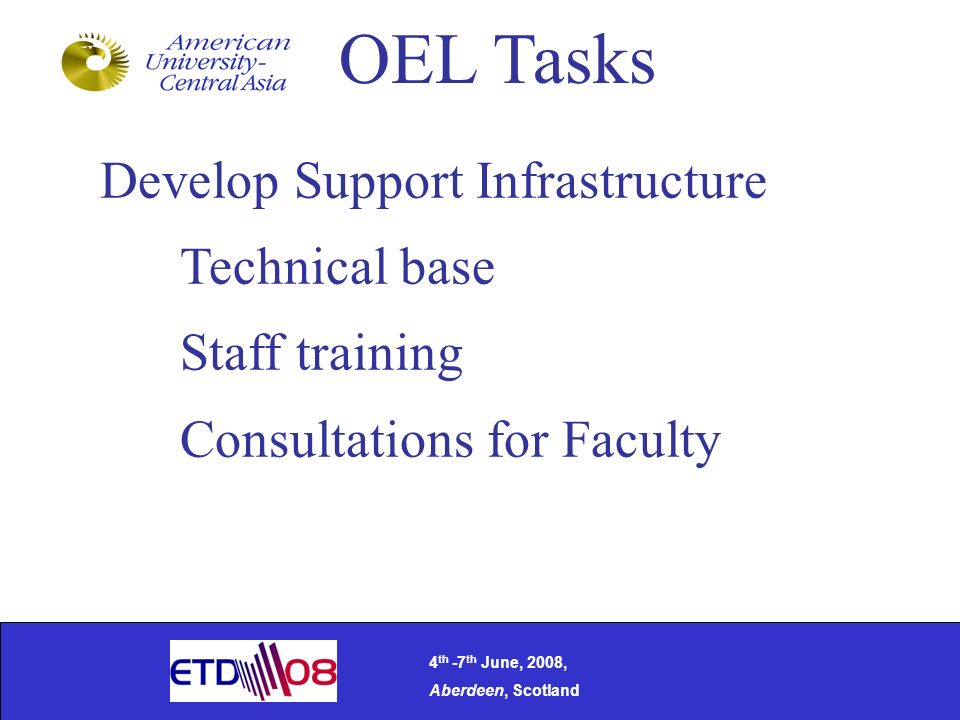 Develop Support Infrastructure Technical base Staff training Consultations for Faculty OEL Tasks 4 th -7 th June, 2008, Aberdeen, Scotland