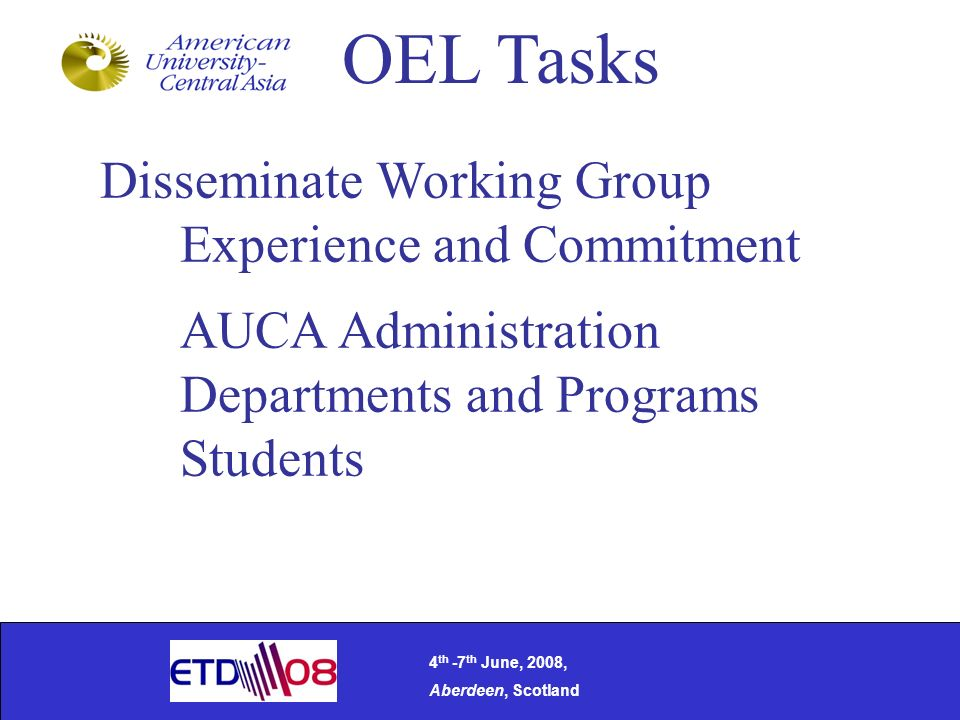 Disseminate Working Group Experience and Commitment AUCA Administration Departments and Programs Students OEL Tasks 4 th -7 th June, 2008, Aberdeen, Scotland