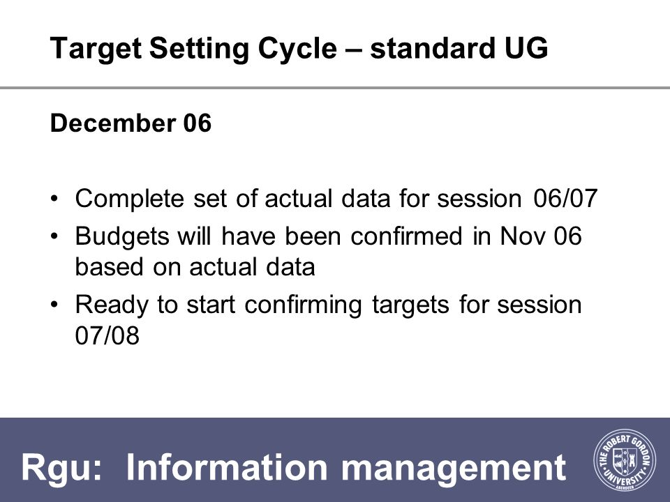 Rgu: Information management Target Setting Cycle – standard UG December 06 Complete set of actual data for session 06/07 Budgets will have been confirmed in Nov 06 based on actual data Ready to start confirming targets for session 07/08