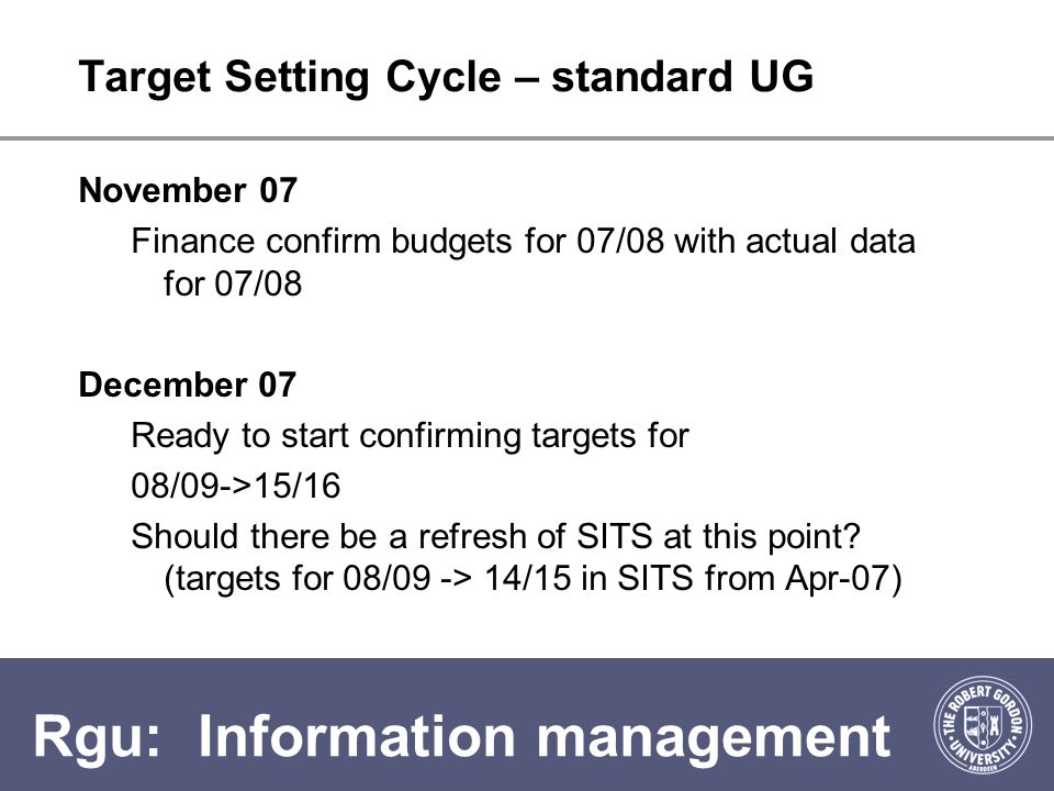 Rgu: Information management Target Setting Cycle – standard UG November 07 Finance confirm budgets for 07/08 with actual data for 07/08 December 07 Ready to start confirming targets for 08/09->15/16 Should there be a refresh of SITS at this point.