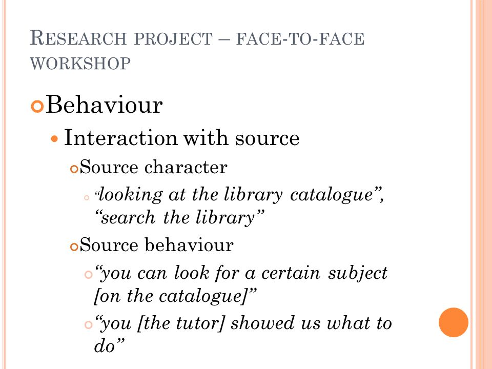R ESEARCH PROJECT – FACE - TO - FACE WORKSHOP Behaviour Interaction with source Source character looking at the library catalogue, search the library Source behaviour you can look for a certain subject [on the catalogue] you [the tutor] showed us what to do