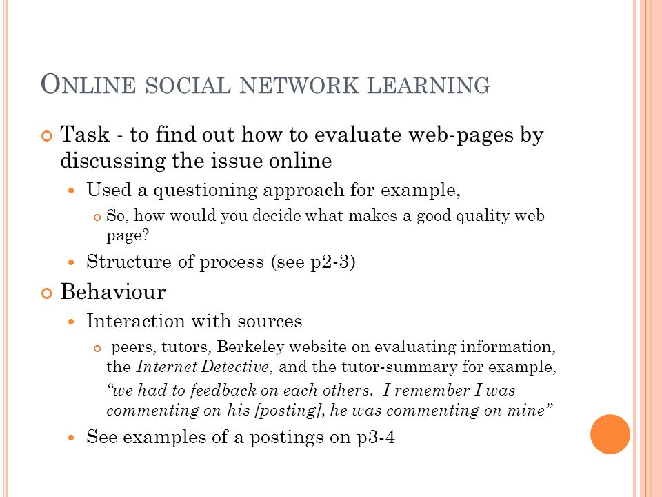 O NLINE SOCIAL NETWORK LEARNING Task - to find out how to evaluate web-pages by discussing the issue online Used a questioning approach for example, So, how would you decide what makes a good quality web page.