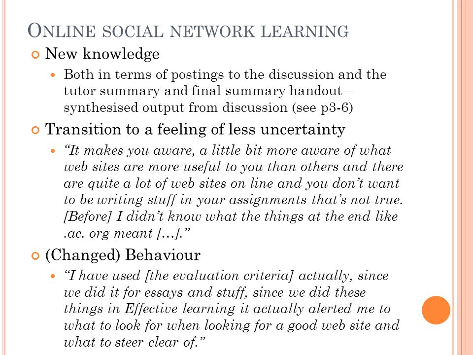 O NLINE SOCIAL NETWORK LEARNING New knowledge Both in terms of postings to the discussion and the tutor summary and final summary handout – synthesised output from discussion (see p3-6) Transition to a feeling of less uncertainty It makes you aware, a little bit more aware of what web sites are more useful to you than others and there are quite a lot of web sites on line and you dont want to be writing stuff in your assignments thats not true.