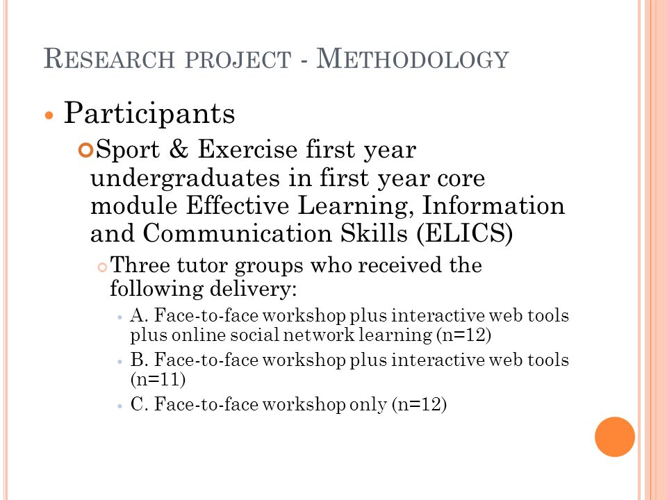 R ESEARCH PROJECT - M ETHODOLOGY Participants Sport & Exercise first year undergraduates in first year core module Effective Learning, Information and Communication Skills (ELICS) Three tutor groups who received the following delivery: A.