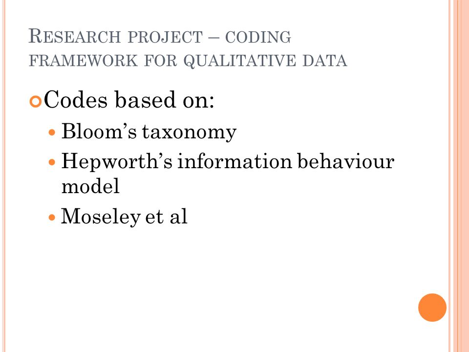 R ESEARCH PROJECT – CODING FRAMEWORK FOR QUALITATIVE DATA Codes based on: Blooms taxonomy Hepworths information behaviour model Moseley et al