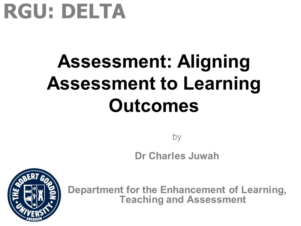 Assessment: Aligning Assessment to Learning Outcomes by Dr Charles Juwah Department for the Enhancement of Learning, Teaching and Assessment RGU: DELTA