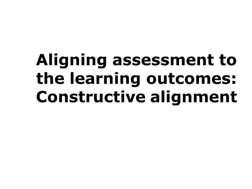 Aligning assessment to the learning outcomes: Constructive alignment