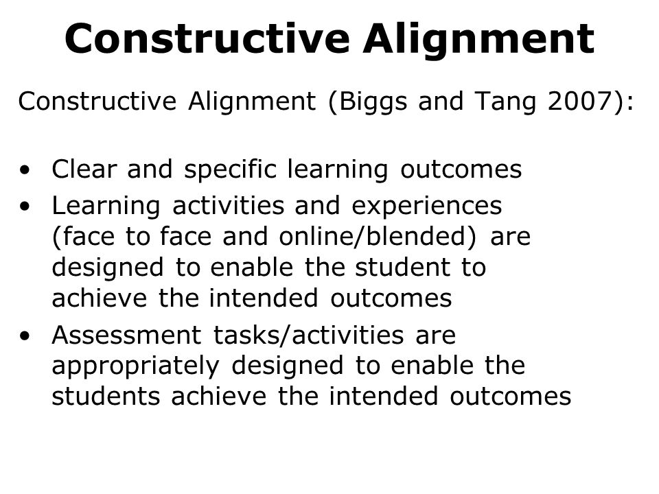 Constructive Alignment Constructive Alignment (Biggs and Tang 2007): Clear and specific learning outcomes Learning activities and experiences (face to face and online/blended) are designed to enable the student to achieve the intended outcomes Assessment tasks/activities are appropriately designed to enable the students achieve the intended outcomes