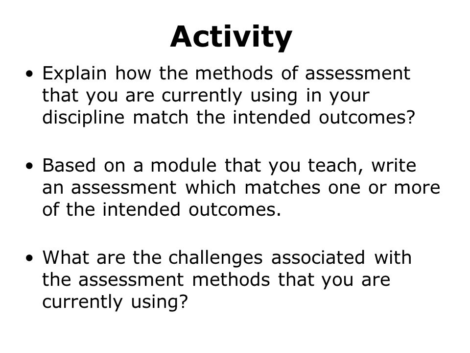Activity Explain how the methods of assessment that you are currently using in your discipline match the intended outcomes.