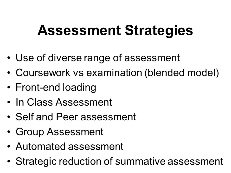 Assessment Strategies Use of diverse range of assessment Coursework vs examination (blended model) Front-end loading In Class Assessment Self and Peer assessment Group Assessment Automated assessment Strategic reduction of summative assessment