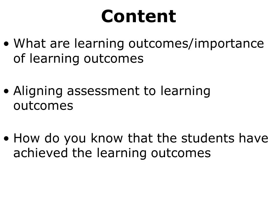 Content What are learning outcomes/importance of learning outcomes Aligning assessment to learning outcomes How do you know that the students have achieved the learning outcomes