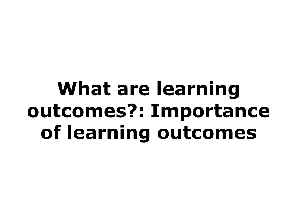What are learning outcomes : Importance of learning outcomes