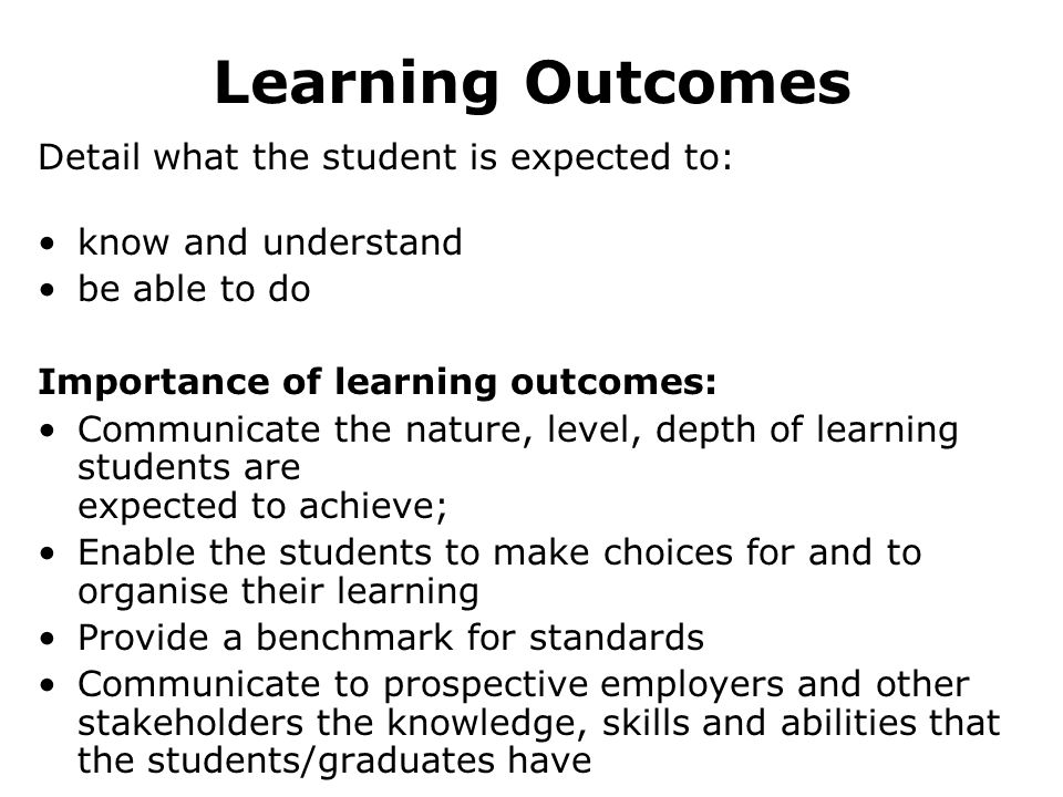 Learning Outcomes Detail what the student is expected to: know and understand be able to do Importance of learning outcomes: Communicate the nature, level, depth of learning students are expected to achieve; Enable the students to make choices for and to organise their learning Provide a benchmark for standards Communicate to prospective employers and other stakeholders the knowledge, skills and abilities that the students/graduates have