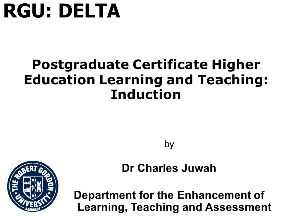 Postgraduate Certificate Higher Education Learning and Teaching: Induction by Dr Charles Juwah Department for the Enhancement of Learning, Teaching and Assessment RGU: DELTA