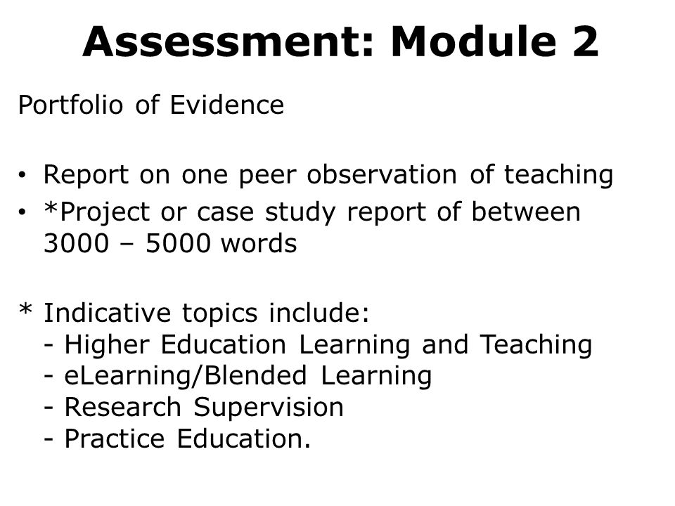 Assessment: Module 2 Portfolio of Evidence Report on one peer observation of teaching *Project or case study report of between 3000 – 5000 words * Indicative topics include: - Higher Education Learning and Teaching - eLearning/Blended Learning - Research Supervision - Practice Education.