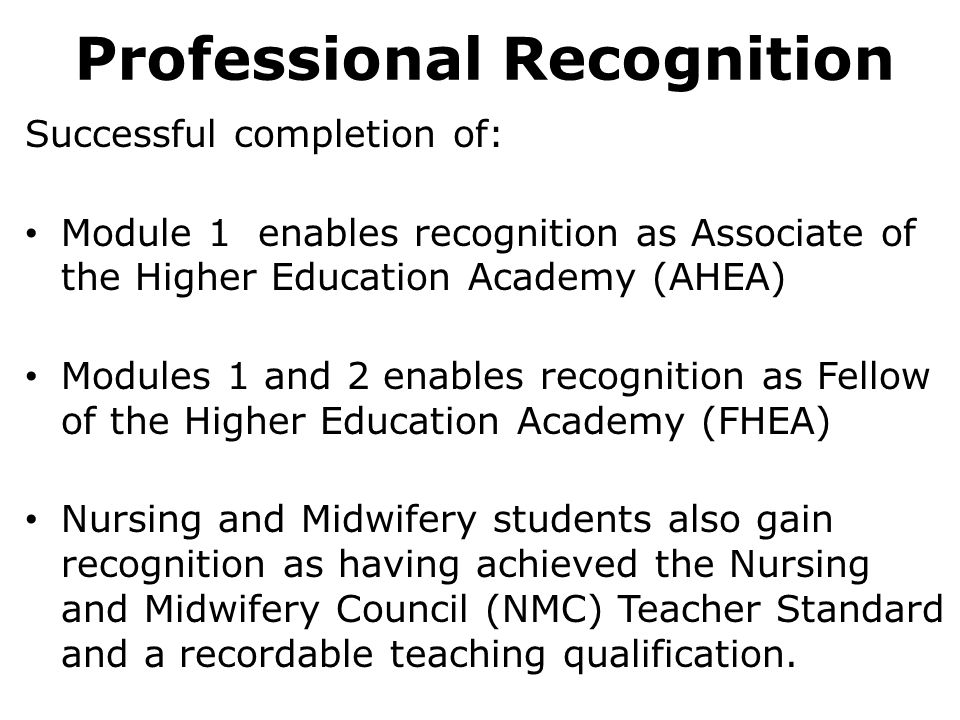 Professional Recognition Successful completion of: Module 1 enables recognition as Associate of the Higher Education Academy (AHEA) Modules 1 and 2 enables recognition as Fellow of the Higher Education Academy (FHEA) Nursing and Midwifery students also gain recognition as having achieved the Nursing and Midwifery Council (NMC) Teacher Standard and a recordable teaching qualification.