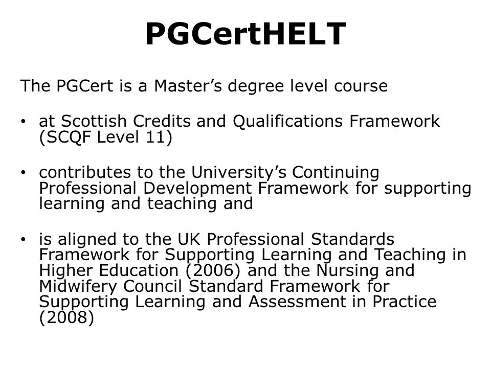 PGCertHELT The PGCert is a Masters degree level course at Scottish Credits and Qualifications Framework (SCQF Level 11) contributes to the Universitys Continuing Professional Development Framework for supporting learning and teaching and is aligned to the UK Professional Standards Framework for Supporting Learning and Teaching in Higher Education (2006) and the Nursing and Midwifery Council Standard Framework for Supporting Learning and Assessment in Practice (2008)