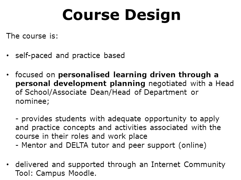 Course Design The course is: self-paced and practice based focused on personalised learning driven through a personal development planning negotiated with a Head of School/Associate Dean/Head of Department or nominee; - provides students with adequate opportunity to apply and practice concepts and activities associated with the course in their roles and work place - Mentor and DELTA tutor and peer support (online) delivered and supported through an Internet Community Tool: Campus Moodle.