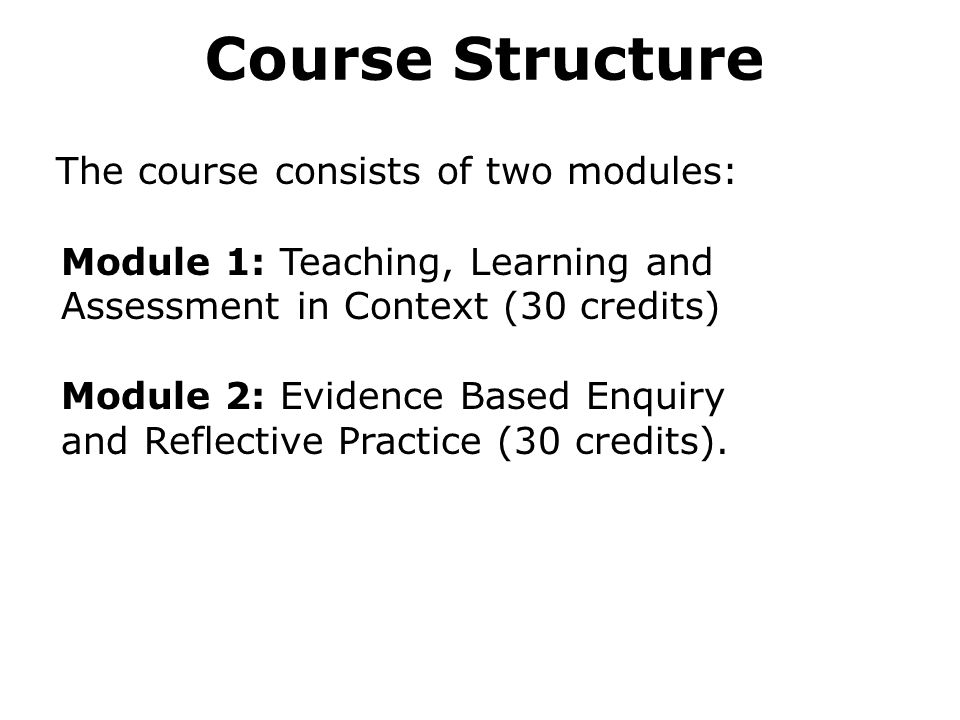 Course Structure The course consists of two modules: Module 1: Teaching, Learning and Assessment in Context (30 credits) Module 2: Evidence Based Enquiry and Reflective Practice (30 credits).