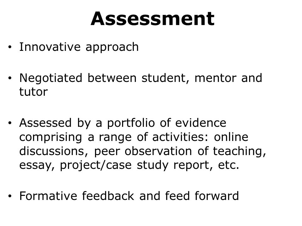 Assessment Innovative approach Negotiated between student, mentor and tutor Assessed by a portfolio of evidence comprising a range of activities: online discussions, peer observation of teaching, essay, project/case study report, etc.
