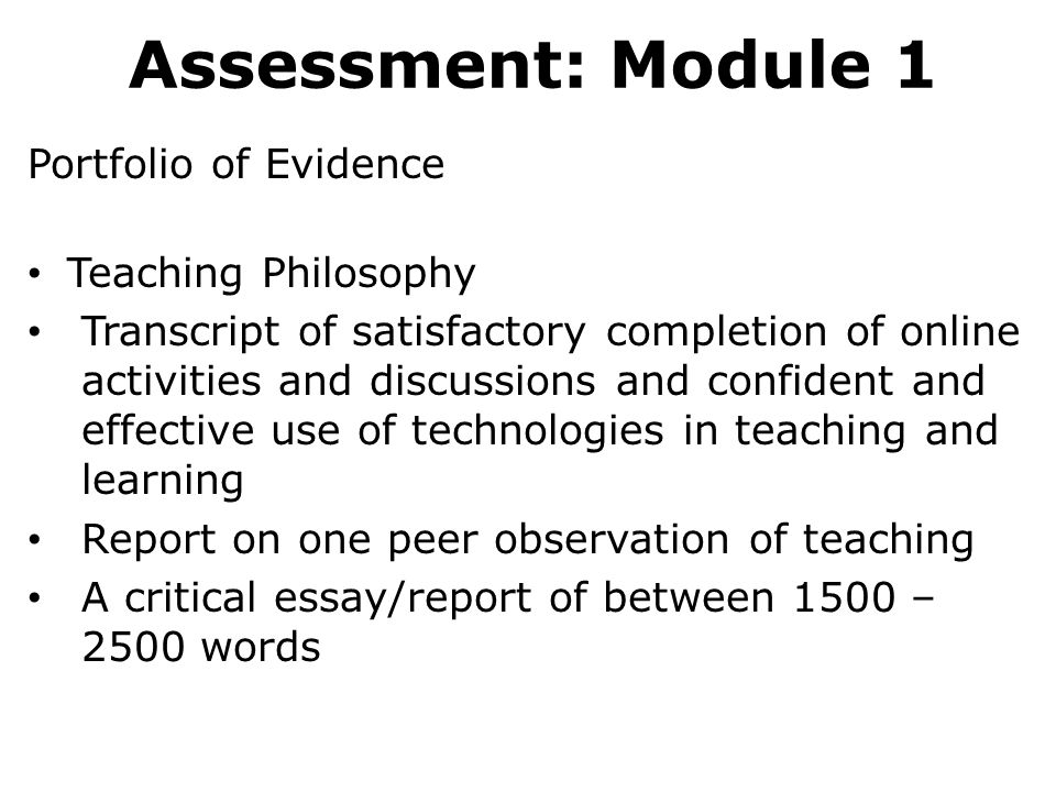 Assessment: Module 1 Portfolio of Evidence Teaching Philosophy Transcript of satisfactory completion of online activities and discussions and confident and effective use of technologies in teaching and learning Report on one peer observation of teaching A critical essay/report of between 1500 – 2500 words