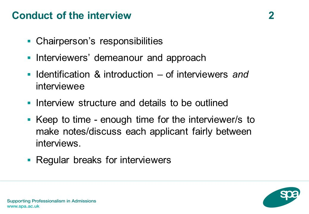 Conduct of the interview 2 Chairpersons responsibilities Interviewers demeanour and approach Identification & introduction – of interviewers and interviewee Interview structure and details to be outlined Keep to time - enough time for the interviewer/s to make notes/discuss each applicant fairly between interviews.