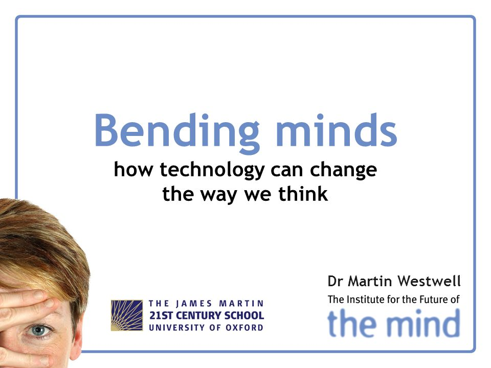 Bending minds how technology can change the way we think Dr Martin Westwell