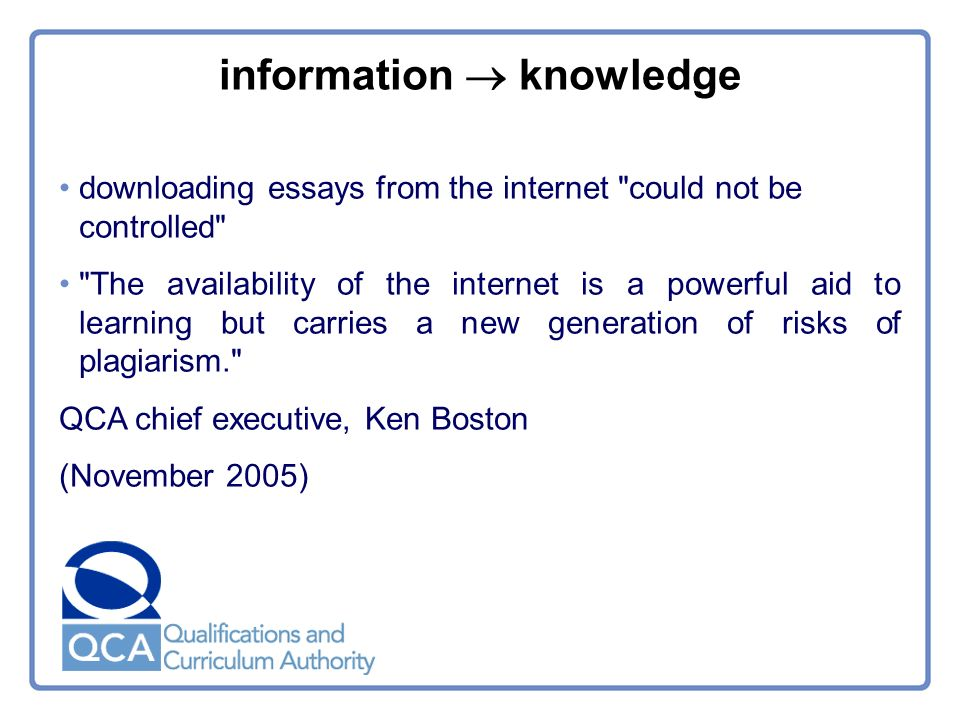 downloading essays from the internet could not be controlled The availability of the internet is a powerful aid to learning but carries a new generation of risks of plagiarism. QCA chief executive, Ken Boston (November 2005) information knowledge