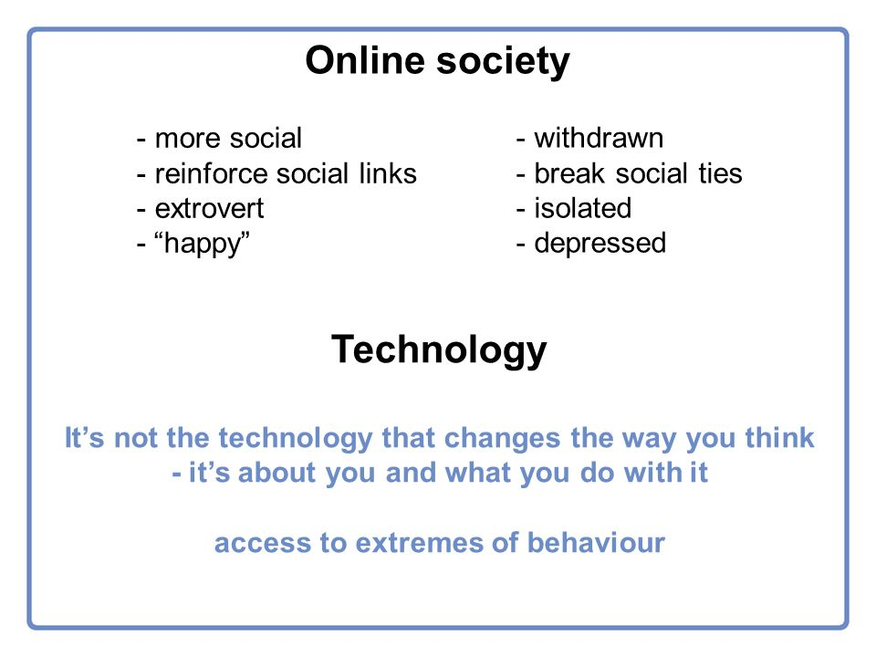 - more social - reinforce social links - extrovert - happy - withdrawn - break social ties - isolated - depressed Online society Technology Its not the technology that changes the way you think - its about you and what you do with it access to extremes of behaviour