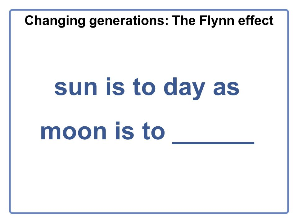 Changing generations: The Flynn effect sun is to day as moon is to ______