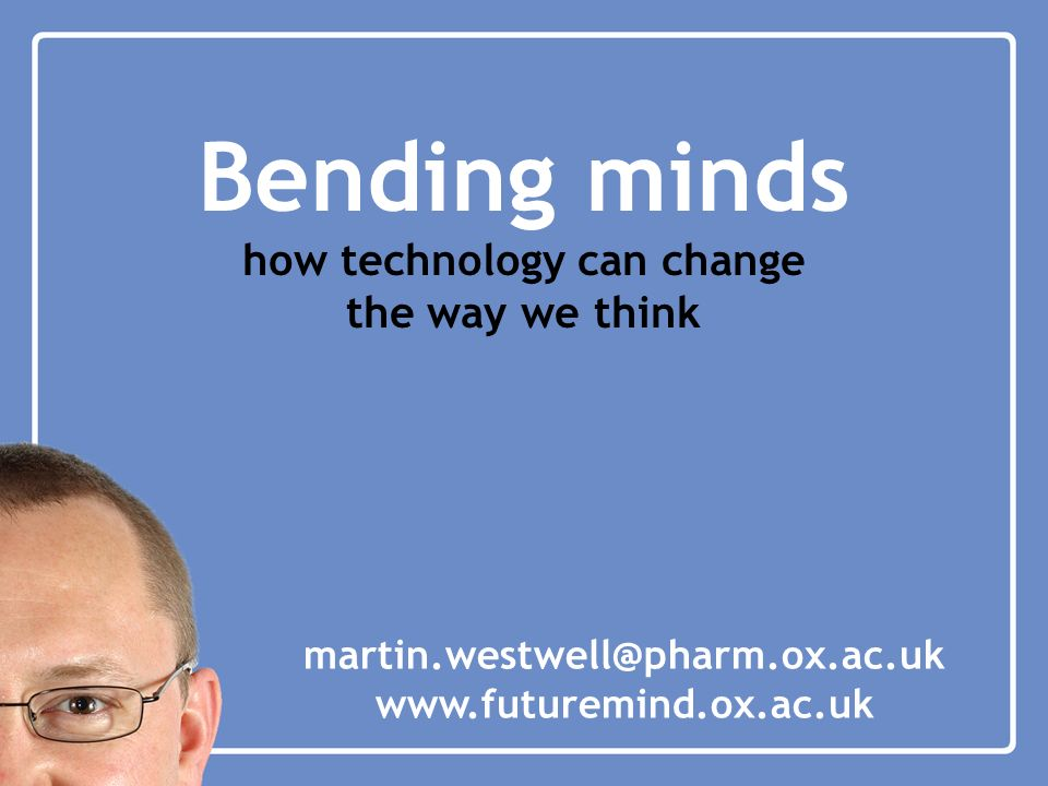 Bending minds how technology can change the way we think martin.westwell@pharm.ox.ac.uk www.futuremind.ox.ac.uk