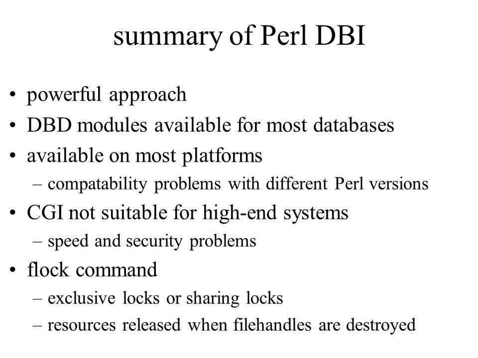 summary of Perl DBI powerful approach DBD modules available for most databases available on most platforms –compatability problems with different Perl versions CGI not suitable for high-end systems –speed and security problems flock command –exclusive locks or sharing locks –resources released when filehandles are destroyed