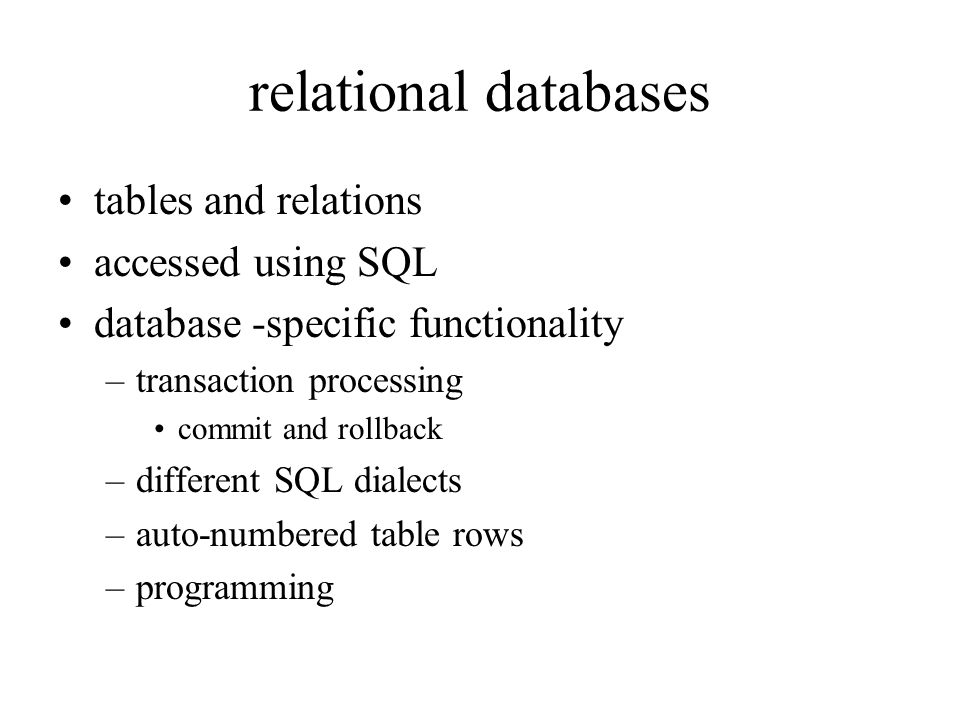 relational databases tables and relations accessed using SQL database -specific functionality –transaction processing commit and rollback –different SQL dialects –auto-numbered table rows –programming