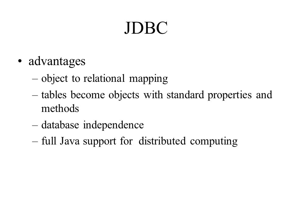 JDBC advantages –object to relational mapping –tables become objects with standard properties and methods –database independence –full Java support for distributed computing